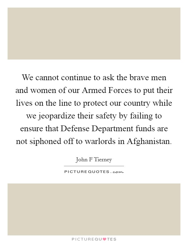 We cannot continue to ask the brave men and women of our Armed Forces to put their lives on the line to protect our country while we jeopardize their safety by failing to ensure that Defense Department funds are not siphoned off to warlords in Afghanistan Picture Quote #1