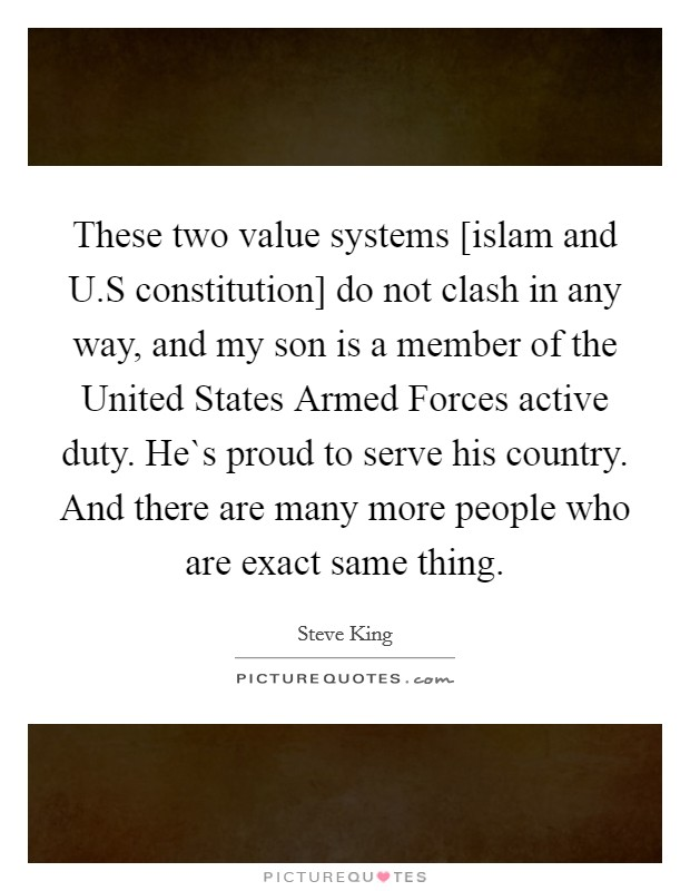 These two value systems [islam and U.S constitution] do not clash in any way, and my son is a member of the United States Armed Forces active duty. He`s proud to serve his country. And there are many more people who are exact same thing Picture Quote #1