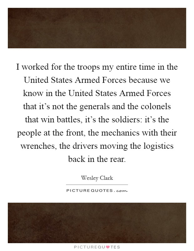 I worked for the troops my entire time in the United States Armed Forces because we know in the United States Armed Forces that it's not the generals and the colonels that win battles, it's the soldiers: it's the people at the front, the mechanics with their wrenches, the drivers moving the logistics back in the rear. Picture Quote #1