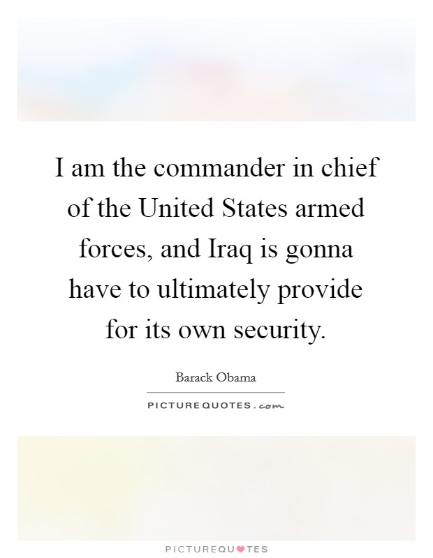 I am the commander in chief of the United States armed forces, and Iraq is gonna have to ultimately provide for its own security Picture Quote #1