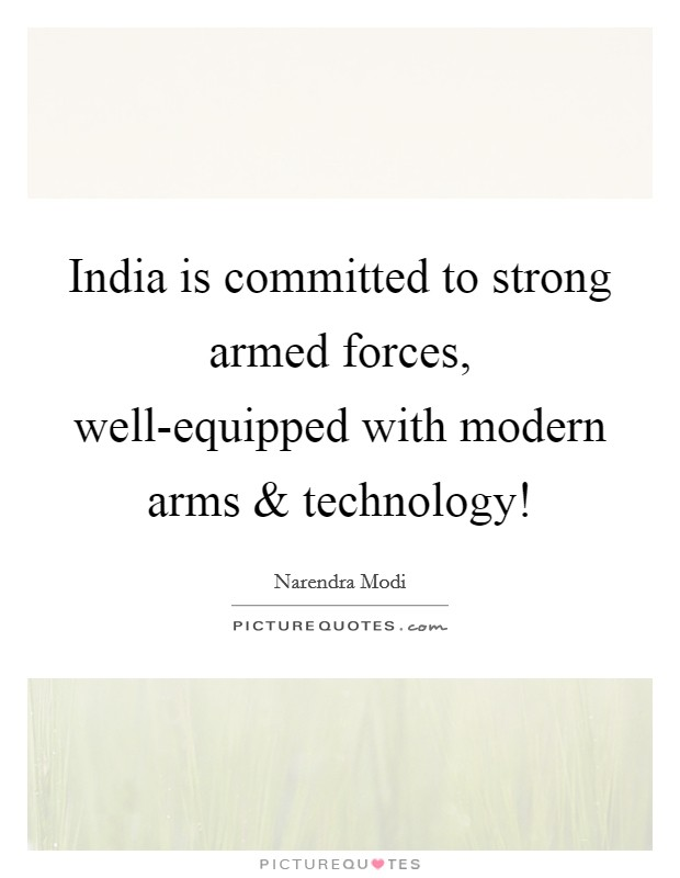 India is committed to strong armed forces, well-equipped with modern arms and technology! Picture Quote #1