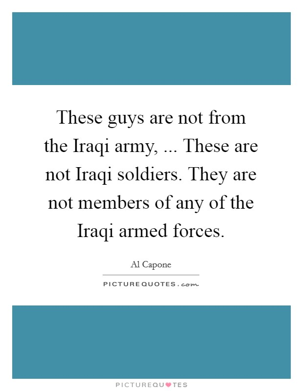 These guys are not from the Iraqi army, ... These are not Iraqi soldiers. They are not members of any of the Iraqi armed forces Picture Quote #1