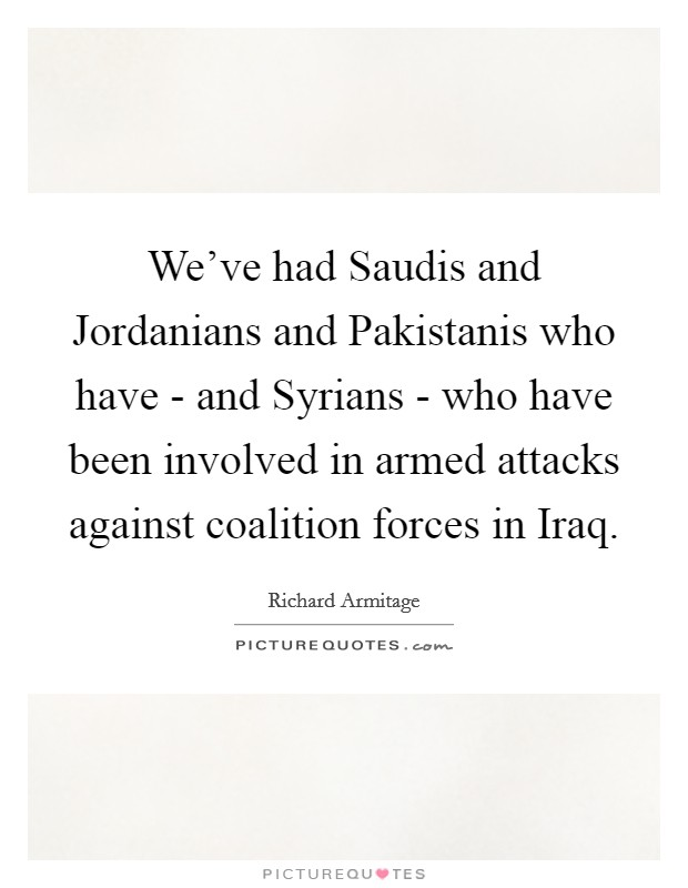 We've had Saudis and Jordanians and Pakistanis who have - and Syrians - who have been involved in armed attacks against coalition forces in Iraq. Picture Quote #1