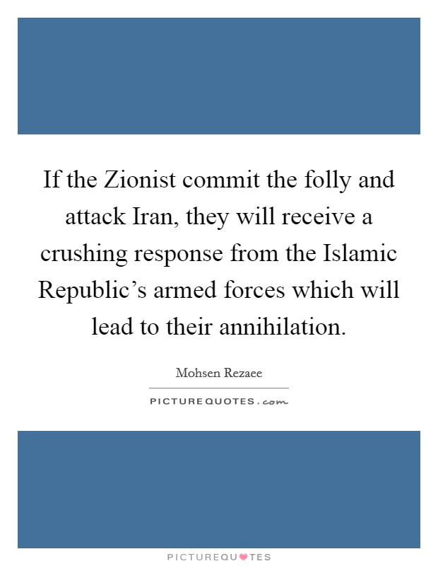 If the Zionist commit the folly and attack Iran, they will receive a crushing response from the Islamic Republic's armed forces which will lead to their annihilation Picture Quote #1