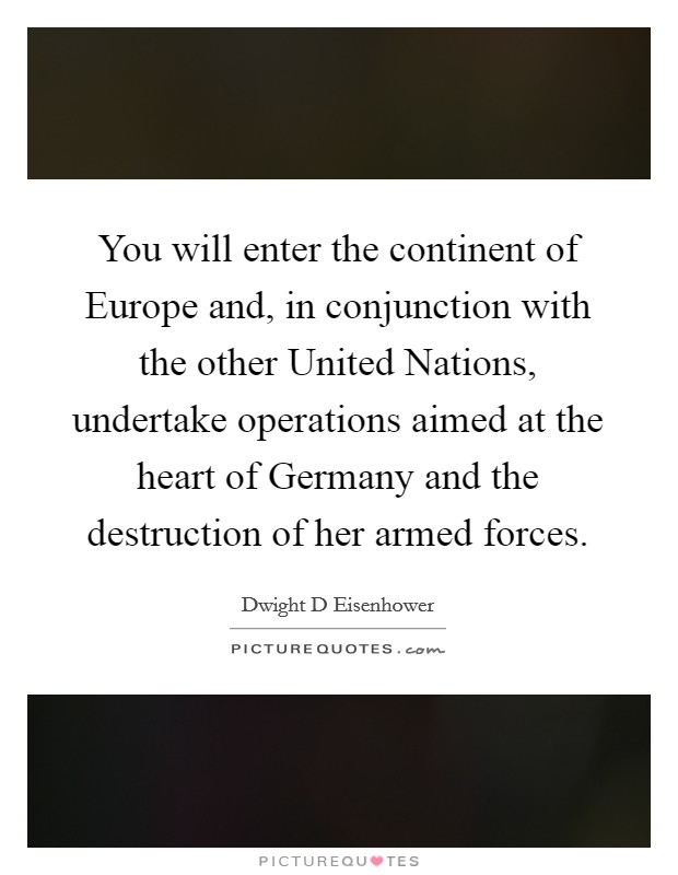 You will enter the continent of Europe and, in conjunction with the other United Nations, undertake operations aimed at the heart of Germany and the destruction of her armed forces Picture Quote #1
