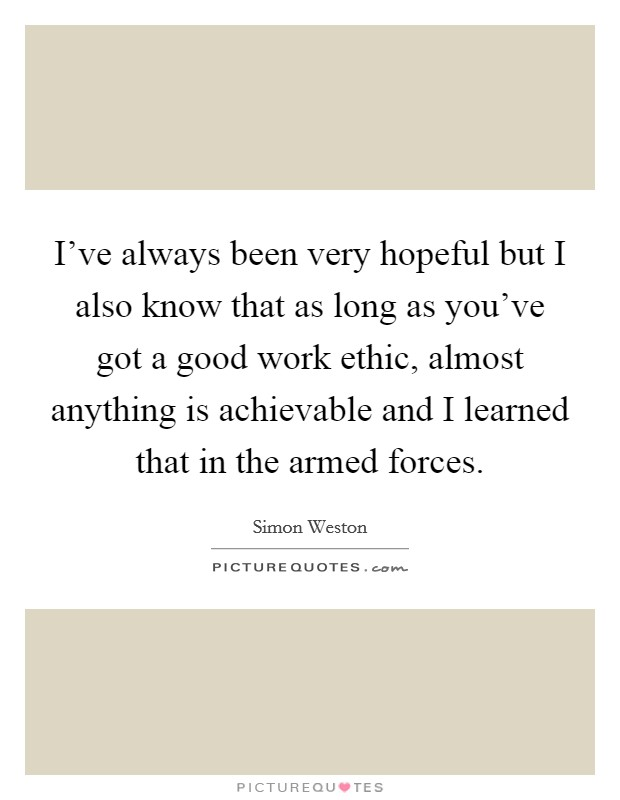 I've always been very hopeful but I also know that as long as you've got a good work ethic, almost anything is achievable and I learned that in the armed forces Picture Quote #1