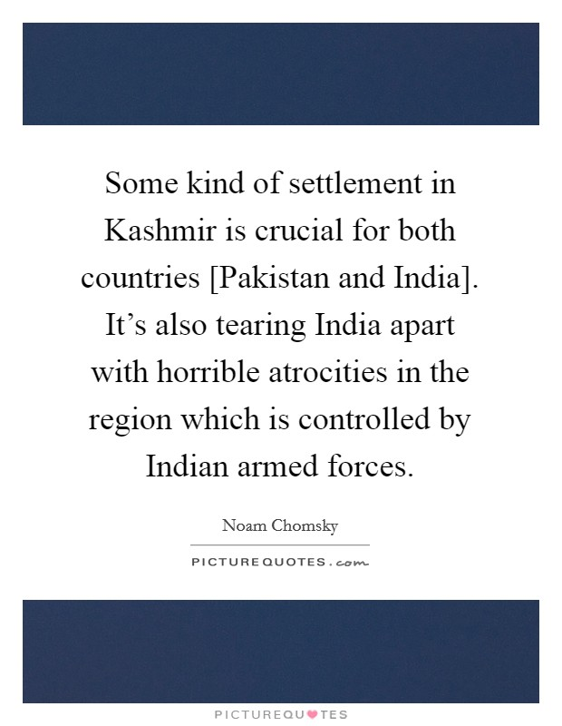 Some kind of settlement in Kashmir is crucial for both countries [Pakistan and India]. It's also tearing India apart with horrible atrocities in the region which is controlled by Indian armed forces Picture Quote #1