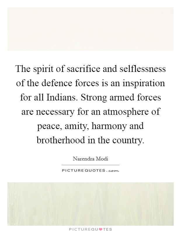 The spirit of sacrifice and selflessness of the defence forces is an inspiration for all Indians. Strong armed forces are necessary for an atmosphere of peace, amity, harmony and brotherhood in the country Picture Quote #1