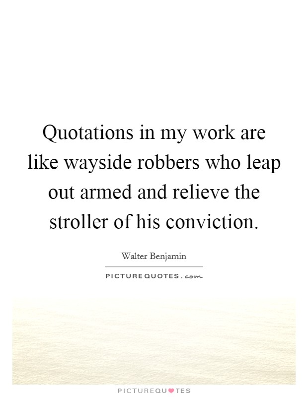 Quotations in my work are like wayside robbers who leap out armed and relieve the stroller of his conviction Picture Quote #1