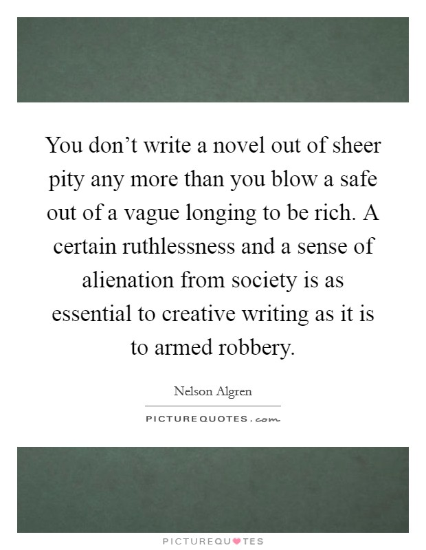 You don't write a novel out of sheer pity any more than you blow a safe out of a vague longing to be rich. A certain ruthlessness and a sense of alienation from society is as essential to creative writing as it is to armed robbery Picture Quote #1