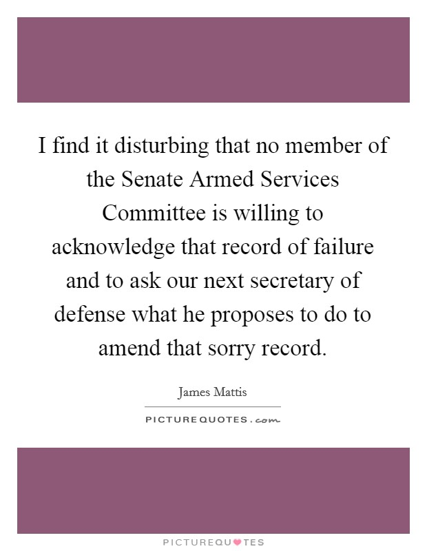 I find it disturbing that no member of the Senate Armed Services Committee is willing to acknowledge that record of failure and to ask our next secretary of defense what he proposes to do to amend that sorry record Picture Quote #1