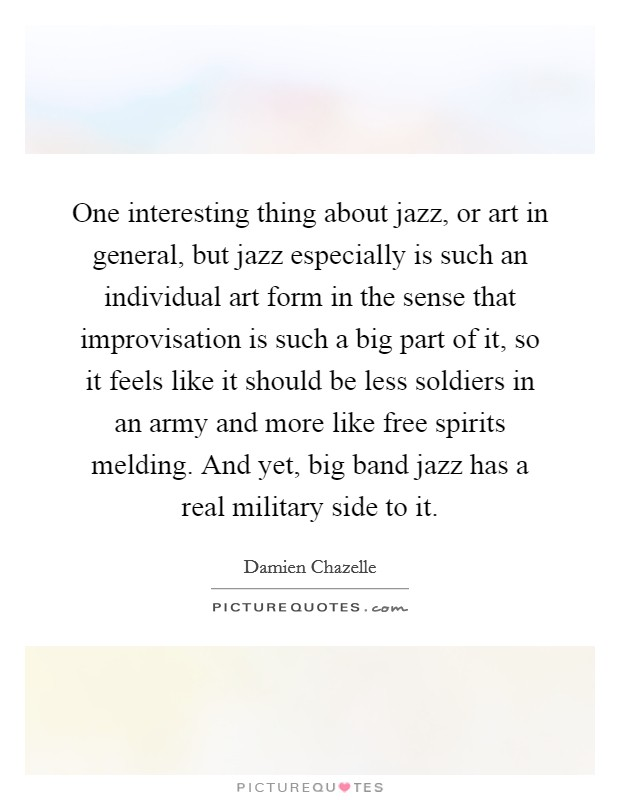 One interesting thing about jazz, or art in general, but jazz especially is such an individual art form in the sense that improvisation is such a big part of it, so it feels like it should be less soldiers in an army and more like free spirits melding. And yet, big band jazz has a real military side to it Picture Quote #1