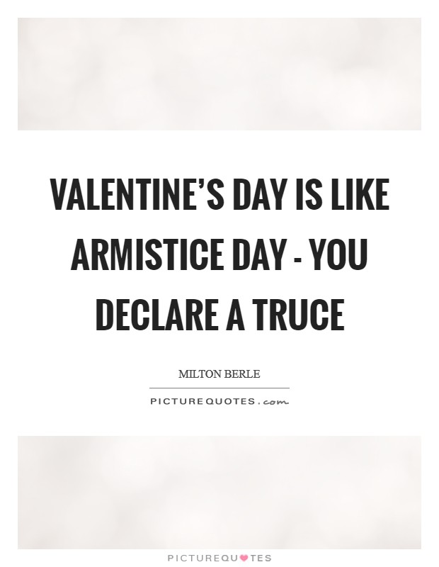 Valentine's Day is like Armistice Day - you declare a truce Picture Quote #1
