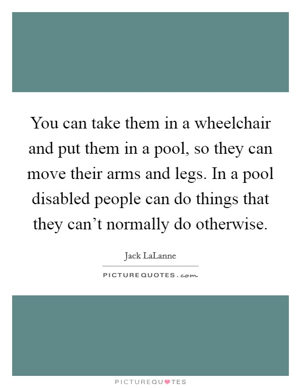 You can take them in a wheelchair and put them in a pool, so they can move their arms and legs. In a pool disabled people can do things that they can't normally do otherwise Picture Quote #1