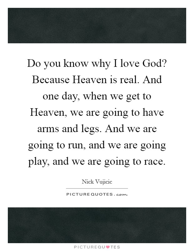Do you know why I love God? Because Heaven is real. And one day, when we get to Heaven, we are going to have arms and legs. And we are going to run, and we are going play, and we are going to race Picture Quote #1