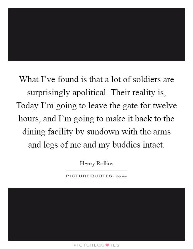 What I've found is that a lot of soldiers are surprisingly apolitical. Their reality is, Today I'm going to leave the gate for twelve hours, and I'm going to make it back to the dining facility by sundown with the arms and legs of me and my buddies intact Picture Quote #1