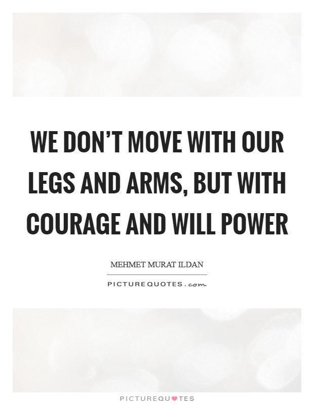 We don't move with our legs and arms, but with courage and will power Picture Quote #1
