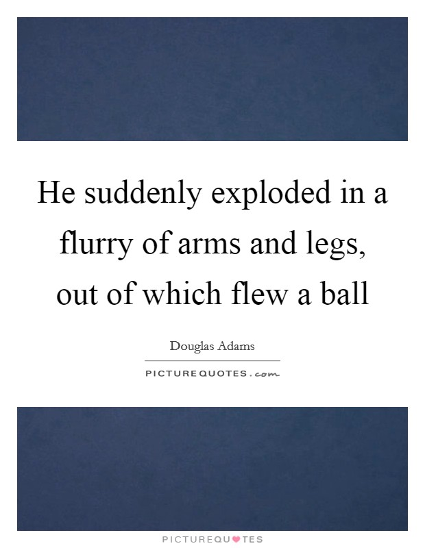 He suddenly exploded in a flurry of arms and legs, out of which flew a ball Picture Quote #1