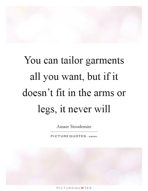 You can tailor garments all you want, but if it doesn't fit in the arms or legs, it never will Picture Quote #1