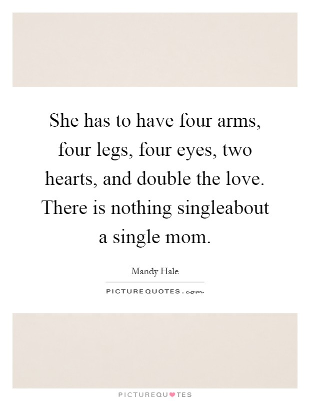 She has to have four arms, four legs, four eyes, two hearts, and double the love. There is nothing singleabout a single mom Picture Quote #1