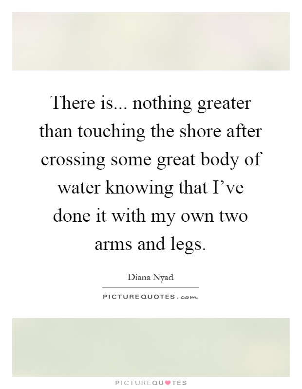 There is... nothing greater than touching the shore after crossing some great body of water knowing that I've done it with my own two arms and legs Picture Quote #1