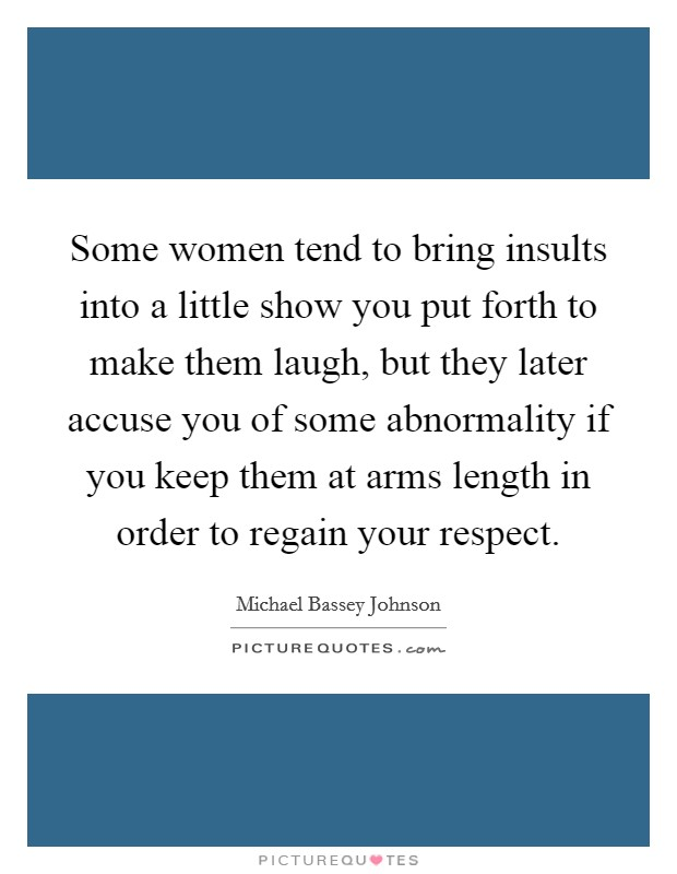 Some women tend to bring insults into a little show you put forth to make them laugh, but they later accuse you of some abnormality if you keep them at arms length in order to regain your respect Picture Quote #1