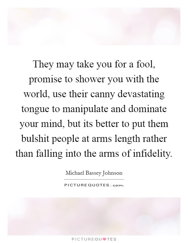 They may take you for a fool, promise to shower you with the world, use their canny devastating tongue to manipulate and dominate your mind, but its better to put them bulshit people at arms length rather than falling into the arms of infidelity Picture Quote #1
