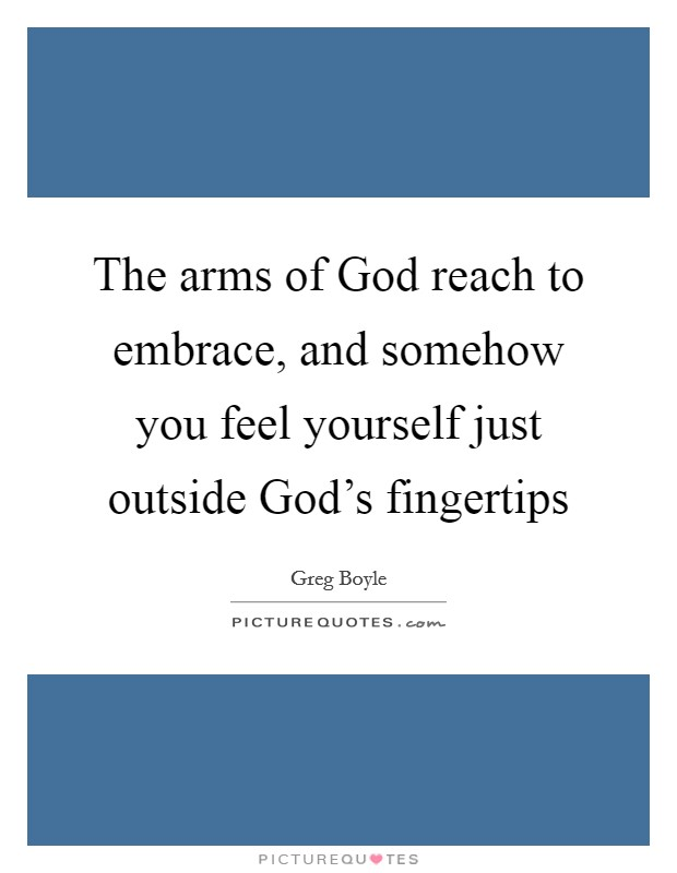 The arms of God reach to embrace, and somehow you feel yourself just outside God's fingertips Picture Quote #1