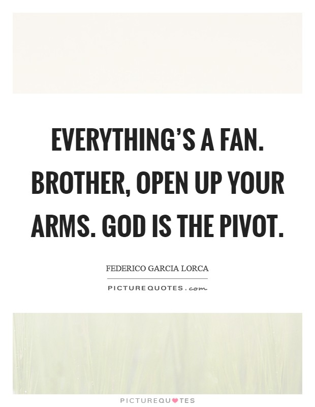 Everything's a fan. Brother, open up your arms. God is the pivot. Picture Quote #1