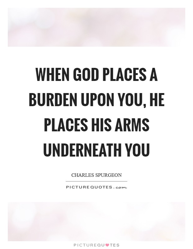 When God places a burden upon you, He places His arms underneath you Picture Quote #1