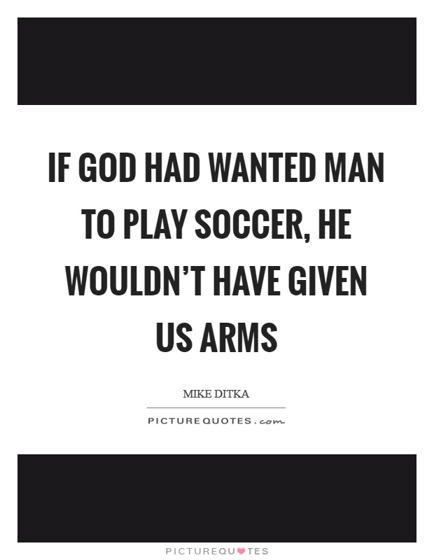 If God had wanted man to play soccer, he wouldn't have given us arms Picture Quote #1