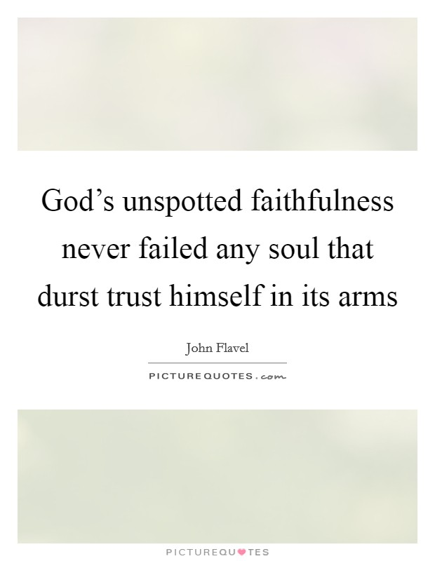 God's unspotted faithfulness never failed any soul that durst trust himself in its arms Picture Quote #1