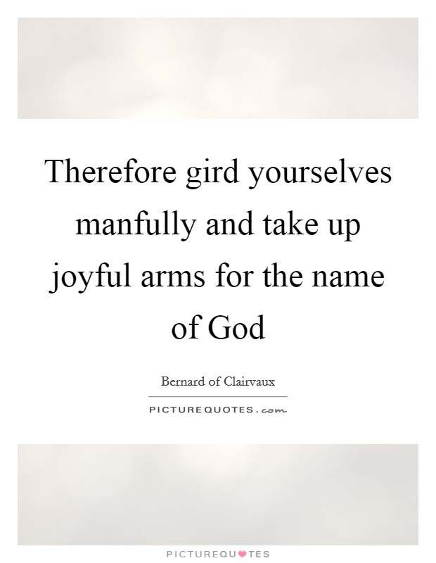 Therefore gird yourselves manfully and take up joyful arms for the name of God Picture Quote #1