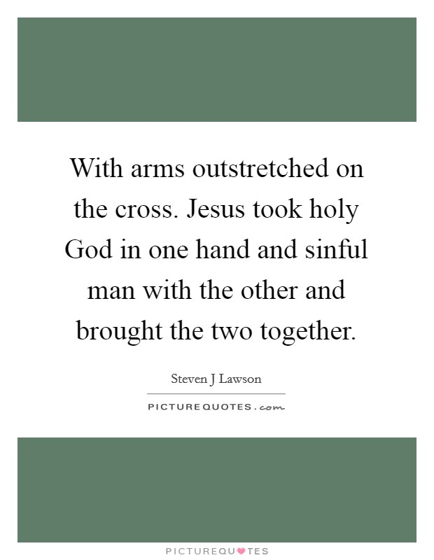 With arms outstretched on the cross. Jesus took holy God in one hand and sinful man with the other and brought the two together Picture Quote #1