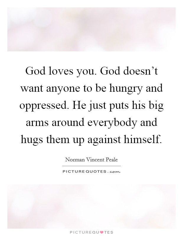 God loves you. God doesn't want anyone to be hungry and oppressed. He just puts his big arms around everybody and hugs them up against himself Picture Quote #1