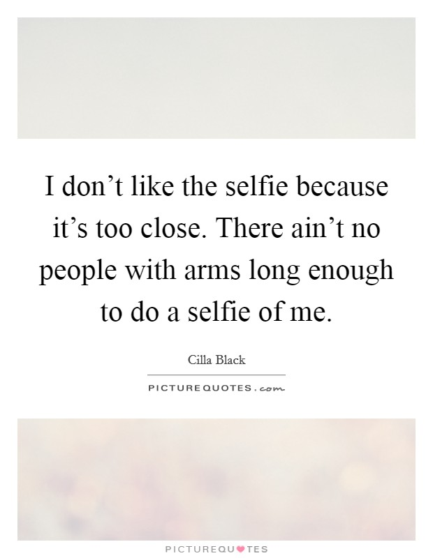 I don't like the selfie because it's too close. There ain't no people with arms long enough to do a selfie of me Picture Quote #1