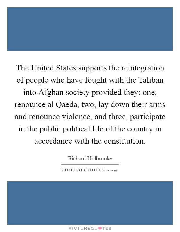 The United States supports the reintegration of people who have fought with the Taliban into Afghan society provided they: one, renounce al Qaeda, two, lay down their arms and renounce violence, and three, participate in the public political life of the country in accordance with the constitution Picture Quote #1