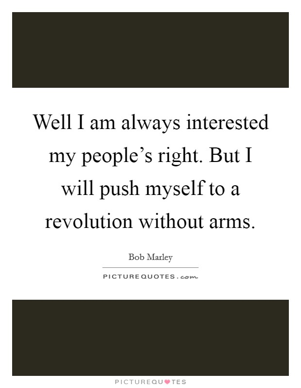 Well I am always interested my people's right. But I will push myself to a revolution without arms Picture Quote #1