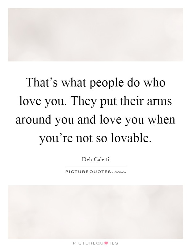 That's what people do who love you. They put their arms around you and love you when you're not so lovable Picture Quote #1