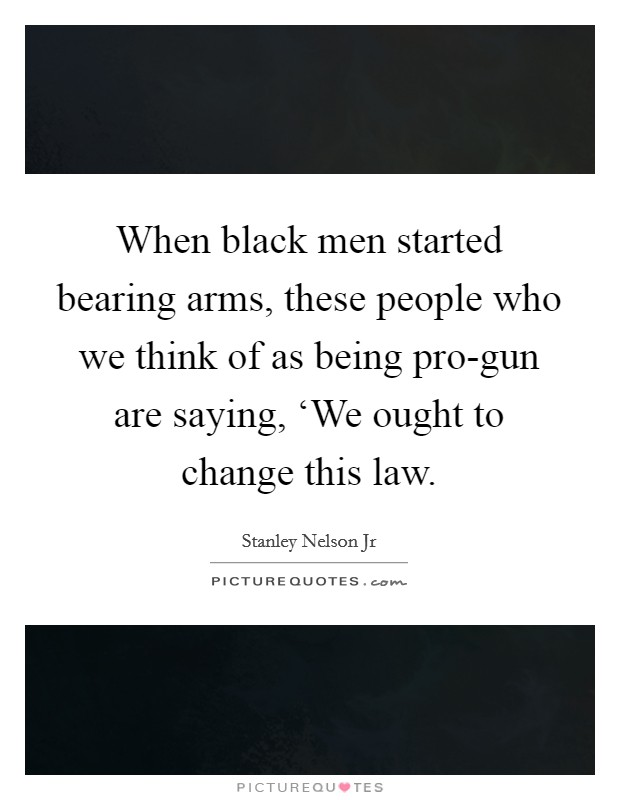 When black men started bearing arms, these people who we think of as being pro-gun are saying, 'We ought to change this law Picture Quote #1