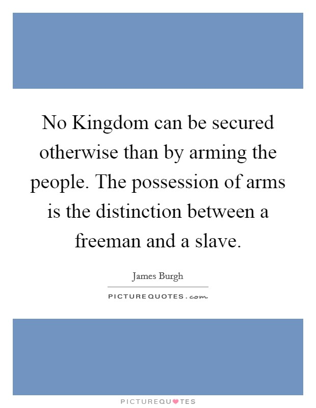 No Kingdom can be secured otherwise than by arming the people. The possession of arms is the distinction between a freeman and a slave Picture Quote #1
