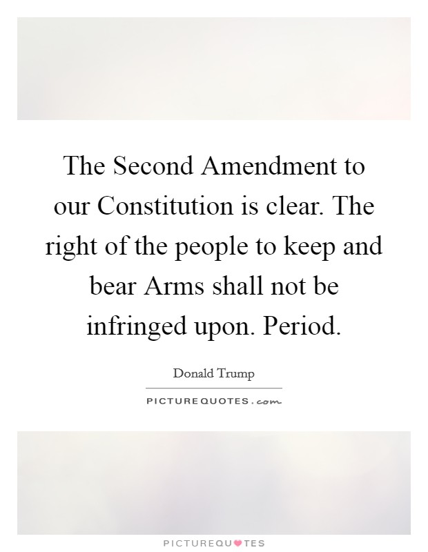 The Second Amendment to our Constitution is clear. The right of the people to keep and bear Arms shall not be infringed upon. Period Picture Quote #1