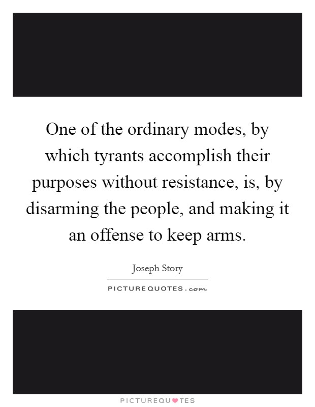 One of the ordinary modes, by which tyrants accomplish their purposes without resistance, is, by disarming the people, and making it an offense to keep arms Picture Quote #1