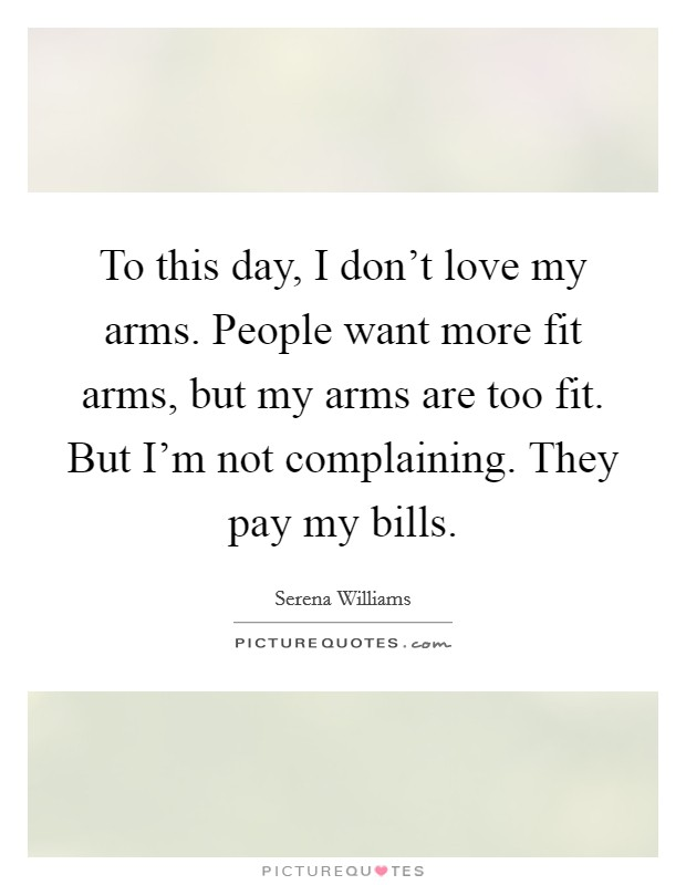 To this day, I don't love my arms. People want more fit arms, but my arms are too fit. But I'm not complaining. They pay my bills Picture Quote #1