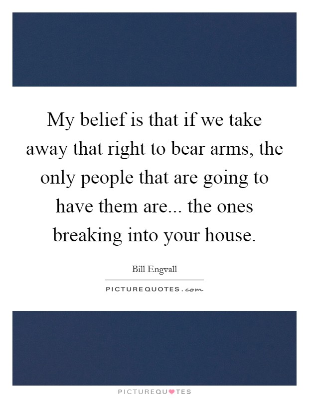 My belief is that if we take away that right to bear arms, the only people that are going to have them are... the ones breaking into your house Picture Quote #1