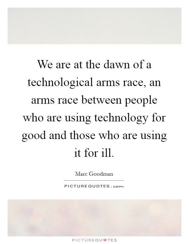 We are at the dawn of a technological arms race, an arms race between people who are using technology for good and those who are using it for ill Picture Quote #1