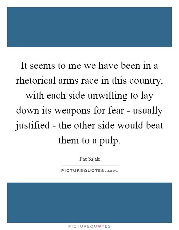 It seems to me we have been in a rhetorical arms race in this country, with each side unwilling to lay down its weapons for fear - usually justified - the other side would beat them to a pulp Picture Quote #1