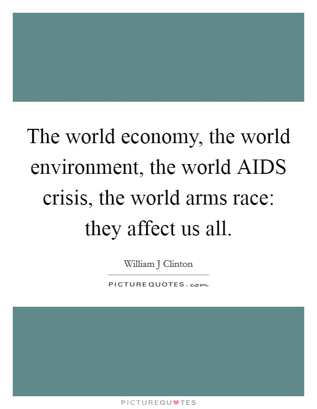 The world economy, the world environment, the world AIDS crisis, the world arms race: they affect us all Picture Quote #1