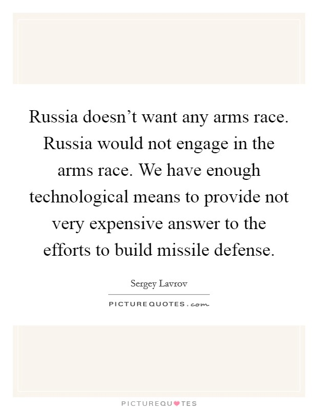 Russia doesn't want any arms race. Russia would not engage in the arms race. We have enough technological means to provide not very expensive answer to the efforts to build missile defense Picture Quote #1