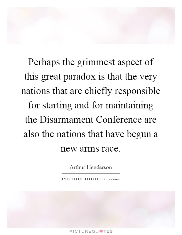 Perhaps the grimmest aspect of this great paradox is that the very nations that are chiefly responsible for starting and for maintaining the Disarmament Conference are also the nations that have begun a new arms race Picture Quote #1